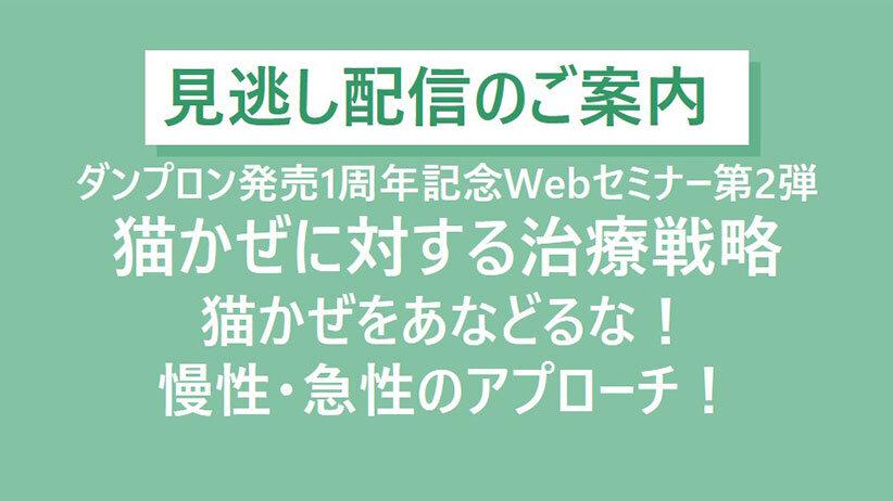 【見逃し配信のご案内】ダンプロン発売1周年記念Webセミナー第2弾「猫かぜに対する治療戦略」