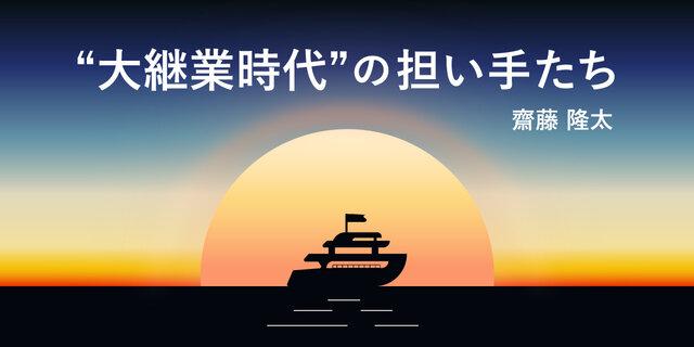 """""""大継業時代""""の担い手たち 齊藤 隆太"""