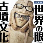 日本の古墳はすごかった!国立歴史民俗博物館「世界の眼でみる古墳文化」レポート