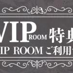 【名古屋錦3丁目店・名駅店】VIPROOMご利用でスペシャル特典がもらえる!!