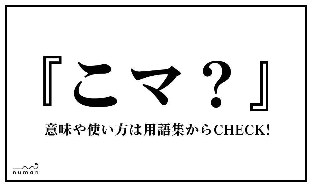 こマ?(こま?)