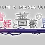 人狼TLPT × ドラゴンクエストX「勇者姫と薔薇の盟友」