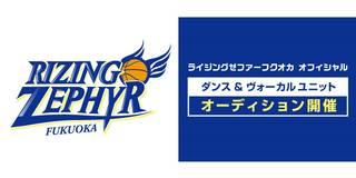 プロバスケットボールクラブ『ライジングゼファーフクオカ』2018-19シーズン ダンス&ヴォーカルユニット オーディション開催!!