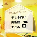 【東京】家族で楽しめる!子ども向け美術館まとめ