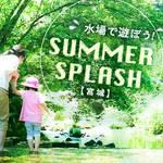 【宮城】夏は子どもと水場で遊ぼう!SUMMER SPLASH