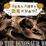 """【特集】どきどきワクワク!子どもも大好きな""""恐竜""""のひみつ"""