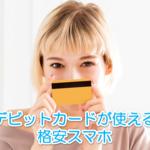 格安スマホで使えるデビットカードがあるのか調べてみました