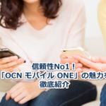 格安SIM業界のしっかり者、OCN モバイル ONEの魅力を徹底紹介!