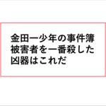 金田一少年の事件簿、一番被害者を殺した凶器はこれだ