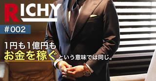 """【RICHY#002】お金を稼ぐ労力は""""いくら""""でも一緒"""