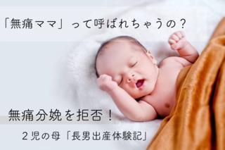 「無痛ママ」って呼ばれるの?無痛分娩を拒否した痛みが苦手な2児の母による出産体験記 〜長男編〜