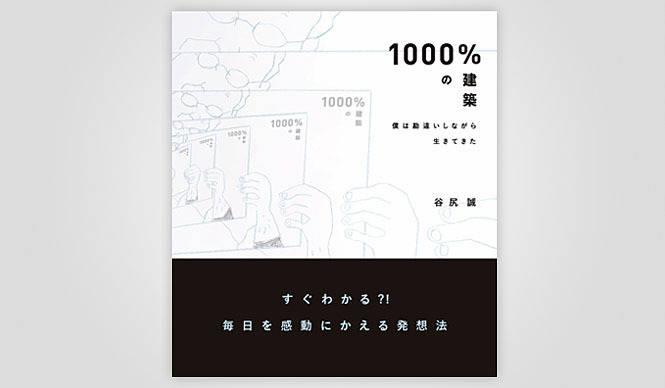 BOOK|建築家 谷尻 誠初の著書『1000%の建築~僕は勘違いしながら生きてきた~』