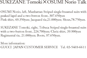 SUKEZANE Tomoki x OSUMI Norio Talk OSUMI Norio, left, Manhattan Striped single-breasted suits with peaked lapel and a two-button front, 307,650yen; Pink Shirt, 49,350yen; Jacquard tie, 21,000yen; SHoes, 78,750yen. SUKEZANE Tomoki, right, Tribeca Striped single-breasted suites with a two-button front, 224,700yen; Cleric shirt, 39,900yen; Regimental tie, 21,000yen; Botts, 97,650yen. More information: GUCCI JAPAN CUSTOMER SERVICE Tel.03-5469-6611