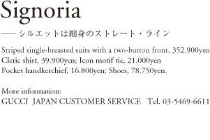 Signoria ―シルエットは細身のストレート・ライン Striped single-breasted suits with a two-button front, 352,900yen; Cleric shirt, 39,900yen; Icon motif tie, 21,100yen; Pocket handkerchief, 16,800yen; Shoes, 78,750yen. More information: GUCCI JAPAN CUSTOMER SERVICE Tel.03-5469-6611