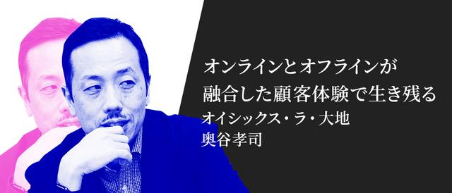 オンラインとオフラインが融合した顧客体験を オイシックス・ラ・大地、奥谷孝司氏が考える「企業が生き残るために不可欠なマーケティング」とは