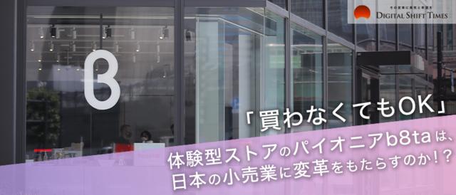 「買わなくてもOK」。体験型ストアのパイオニアb8taは、日本の小売業に変革をもたらすのか!?