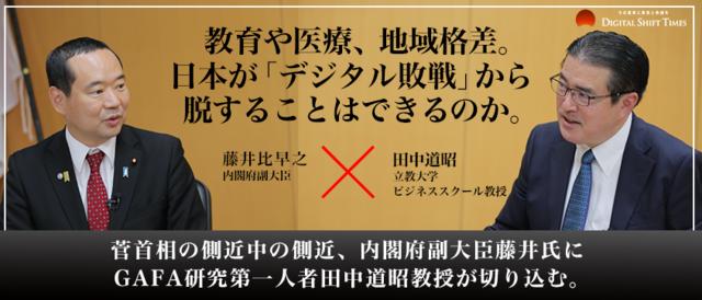教育や医療、地域格差。日本が「デジタル敗戦」から脱することはできるのか。 菅首相の側近中の側近、内閣府副大臣藤井氏にGAFA研究第一人者田中道昭教授が切り込む。