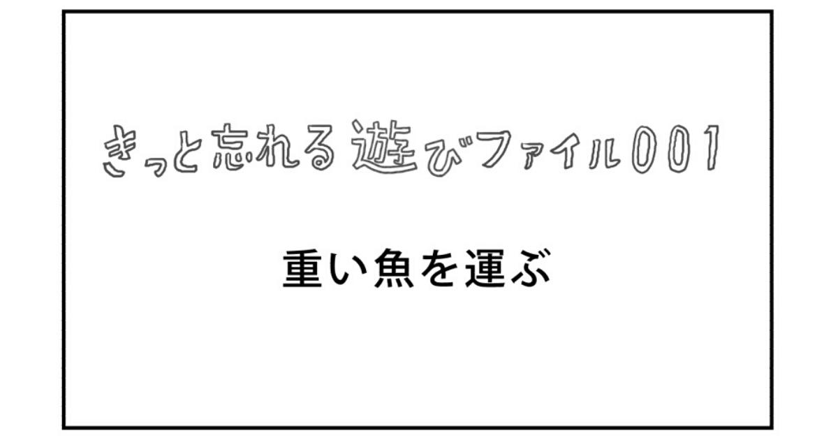 【きっと忘れる遊び】ファイル001「重い魚を運ぶ」