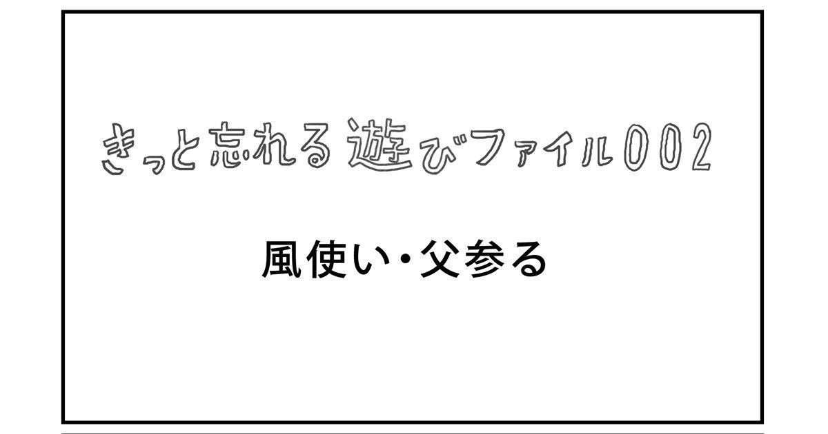 【きっと忘れる遊び】ファイル002「風使い・父参る」