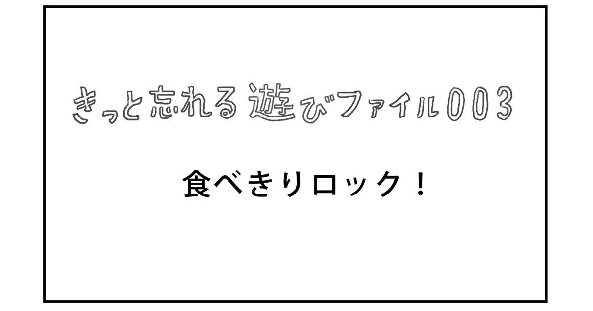 【きっと忘れる遊び】ファイル003「食べきりロック!」
