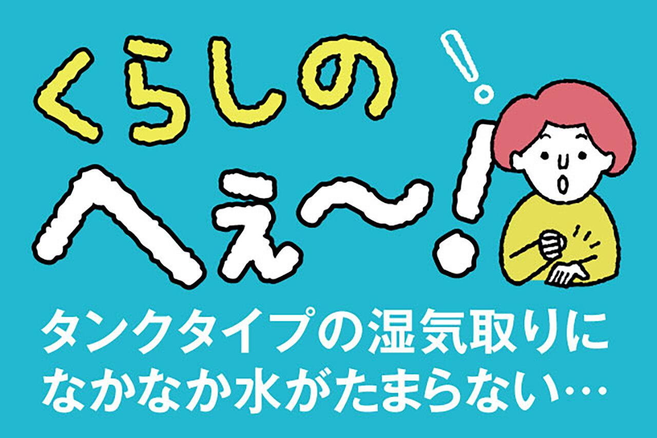 くらしのへぇ〜(タンクタイプの湿気取りになかなか水がたまらない…)