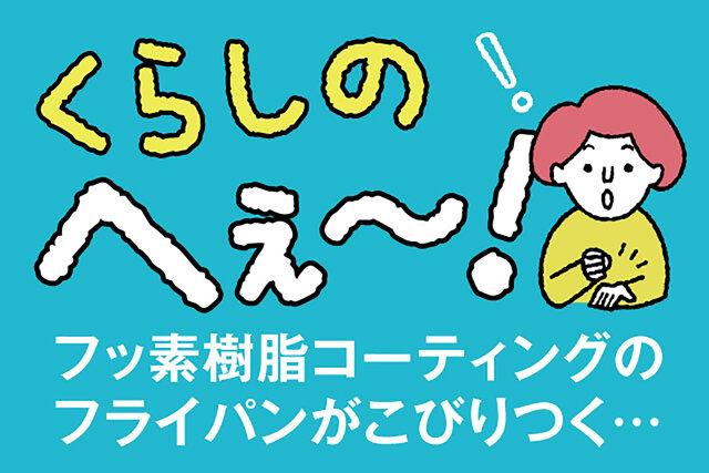 くらしのへぇ〜(フッ素樹脂コーティングのフライパンがこびりつく…)