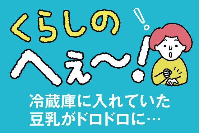 くらしのへぇ〜(冷蔵庫に入れていた豆乳がドロドロに…)