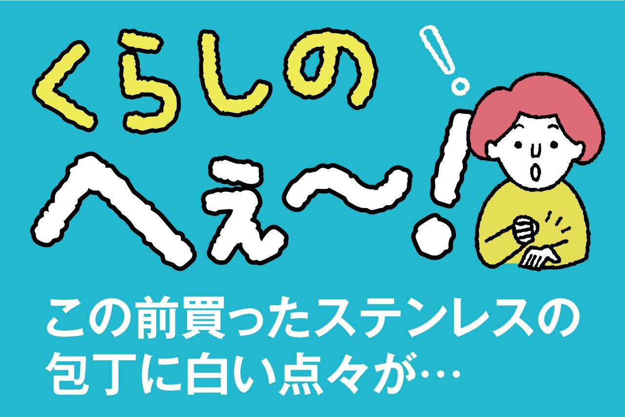 くらしのへぇ〜(この前買ったステンレスの包丁に白い点々が…)