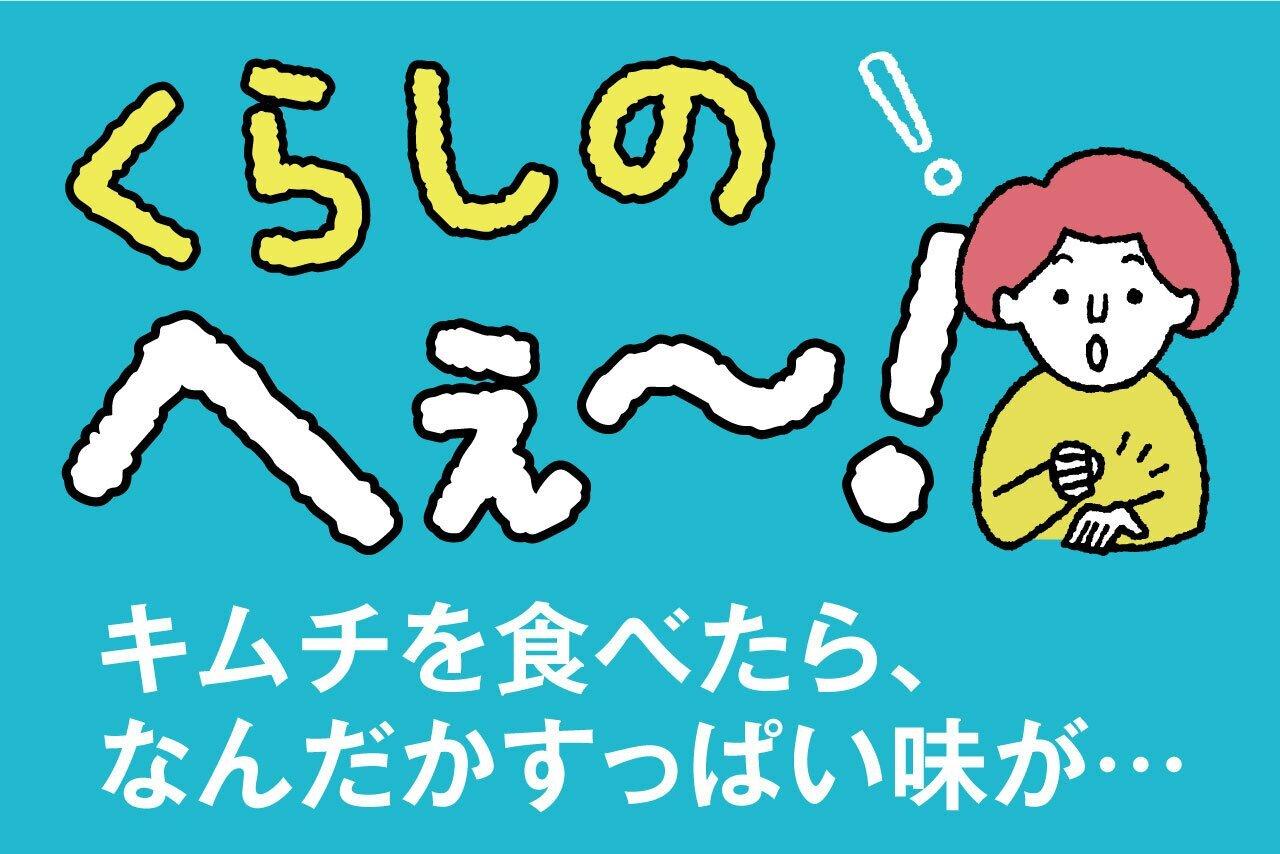 くらしのへぇ〜(キムチを食べたら、なんだかすっぱい味が…)
