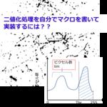 シリーズ4.ImageJマクロ言語を用いた画像解析~②二値化処理-3~