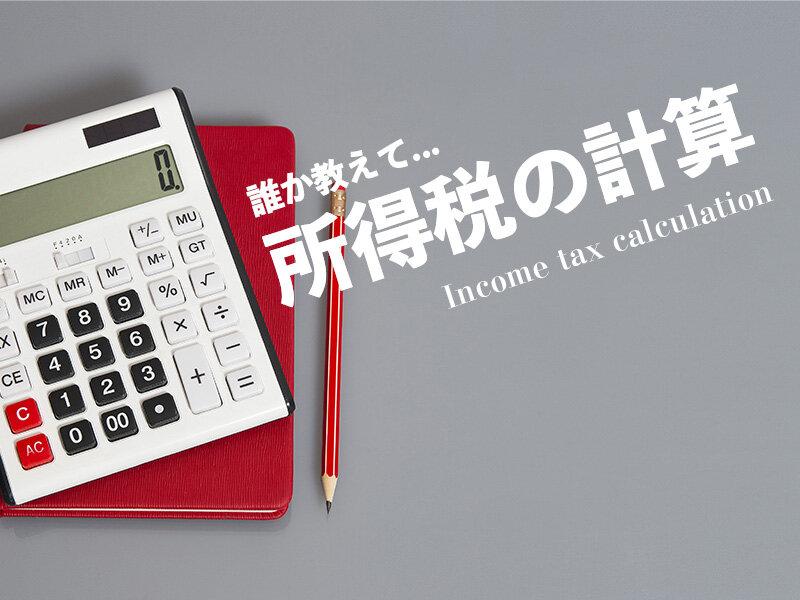 所得税とはどんなもの?詳しい内容と計算方法をわかりやすく解説!