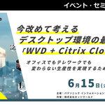 【6/15開催】今改めて考えるデスクトップ環境の最適解「WVD + Citrix Cloud」