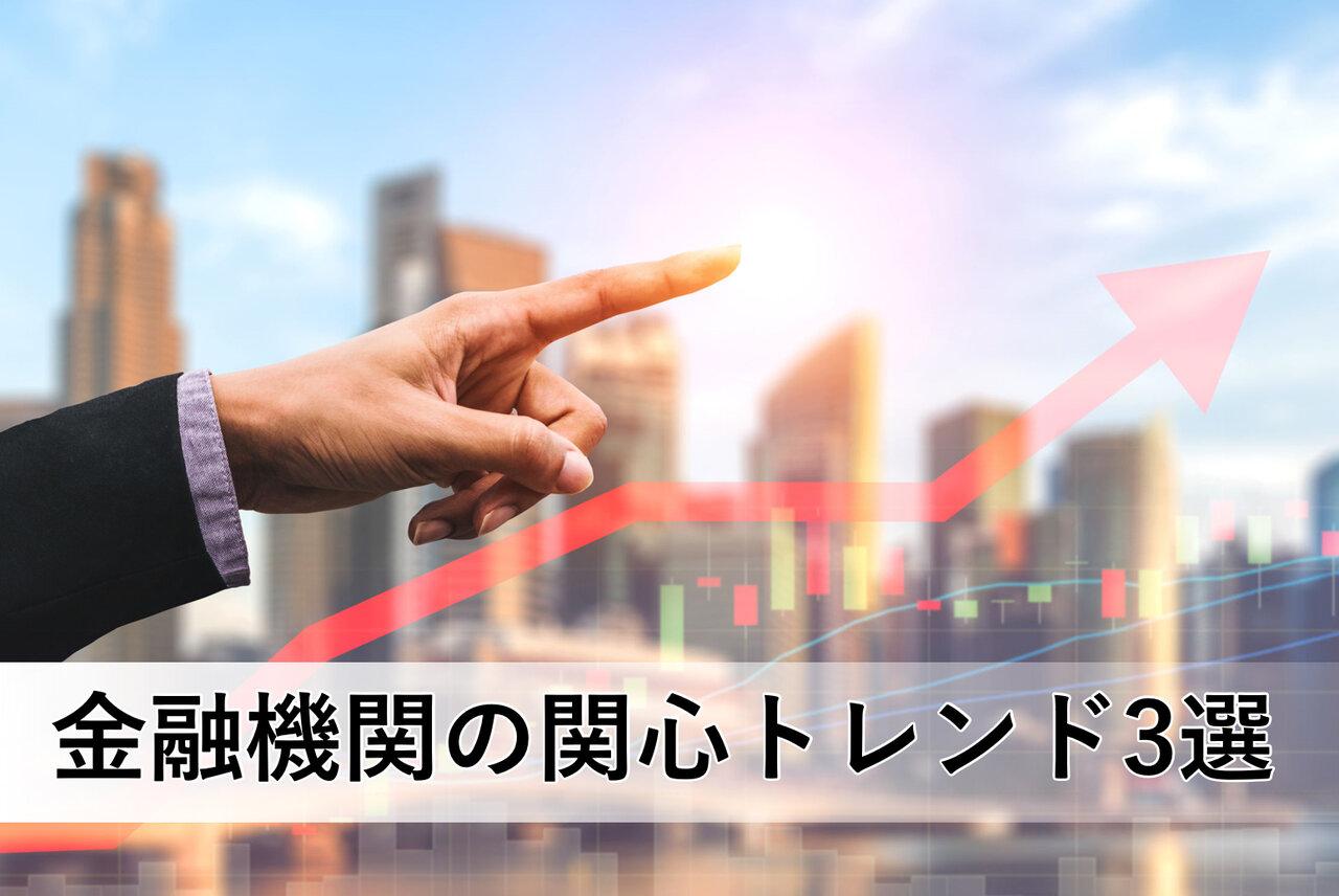【トレンド3選】多くの金融機関が関心を寄せているホットトピックは?